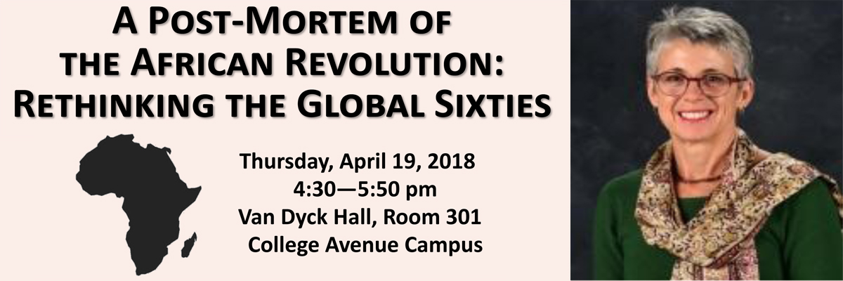 A Post-Mortem of the African Revolution: Rethinking the Global Sixties. Thursday, April 19, 2018, 4:30-5:50pm; Van Dyck Hall, Room 301, College Avenue Campus